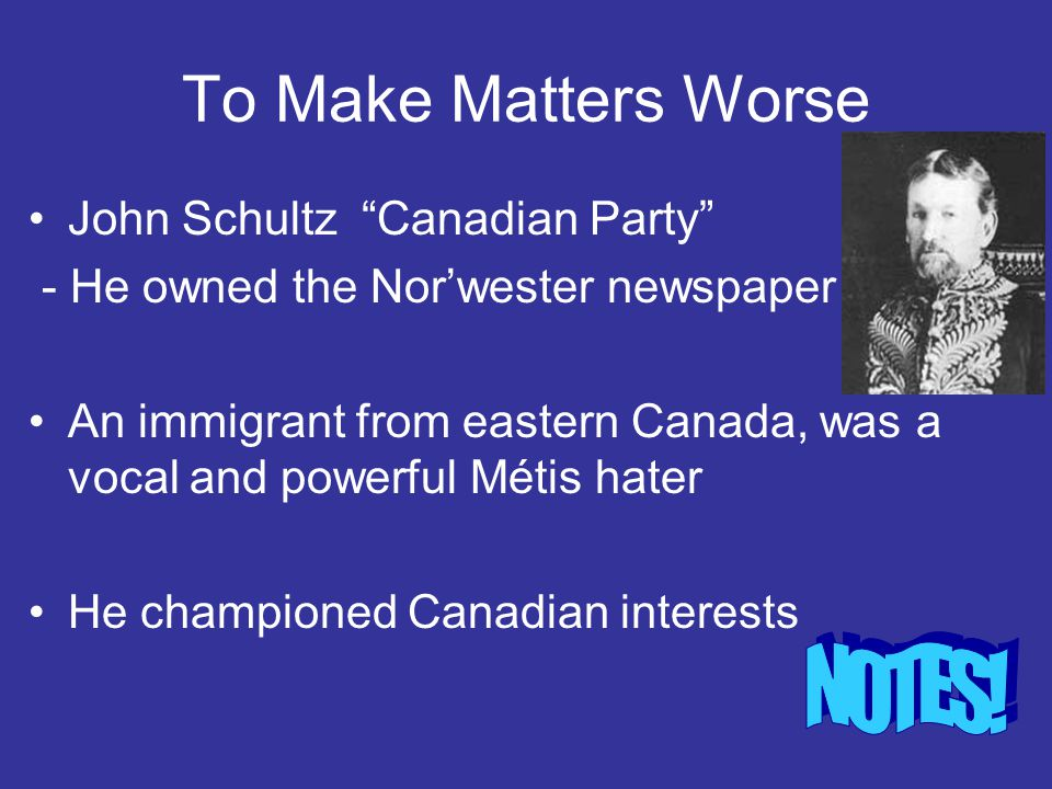 """To Make Matters Worse John Schultz """"Canadian Party"""" - He owned the Nor'wester newspaper An immigrant from eastern Canada, was a vocal and powerful Mét"""