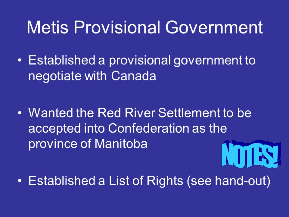 Metis Provisional Government Established a provisional government to negotiate with Canada Wanted the Red River Settlement to be accepted into Confede