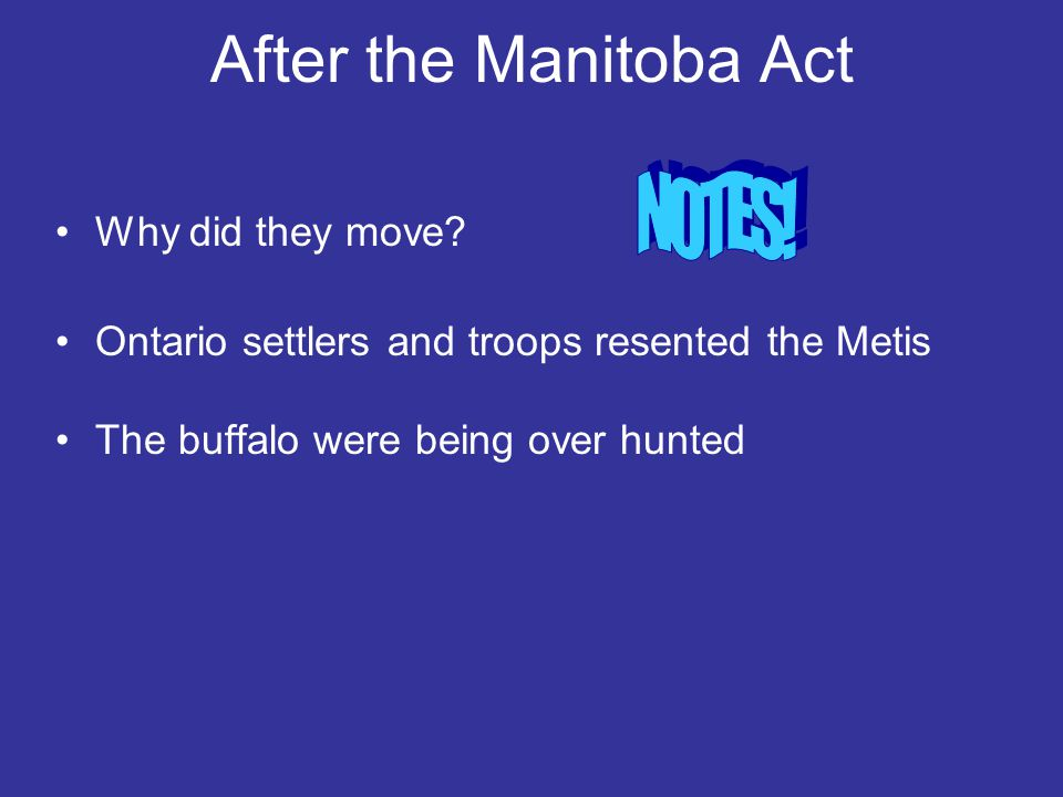 After the Manitoba Act Why did they move? Ontario settlers and troops resented the Metis The buffalo were being over hunted