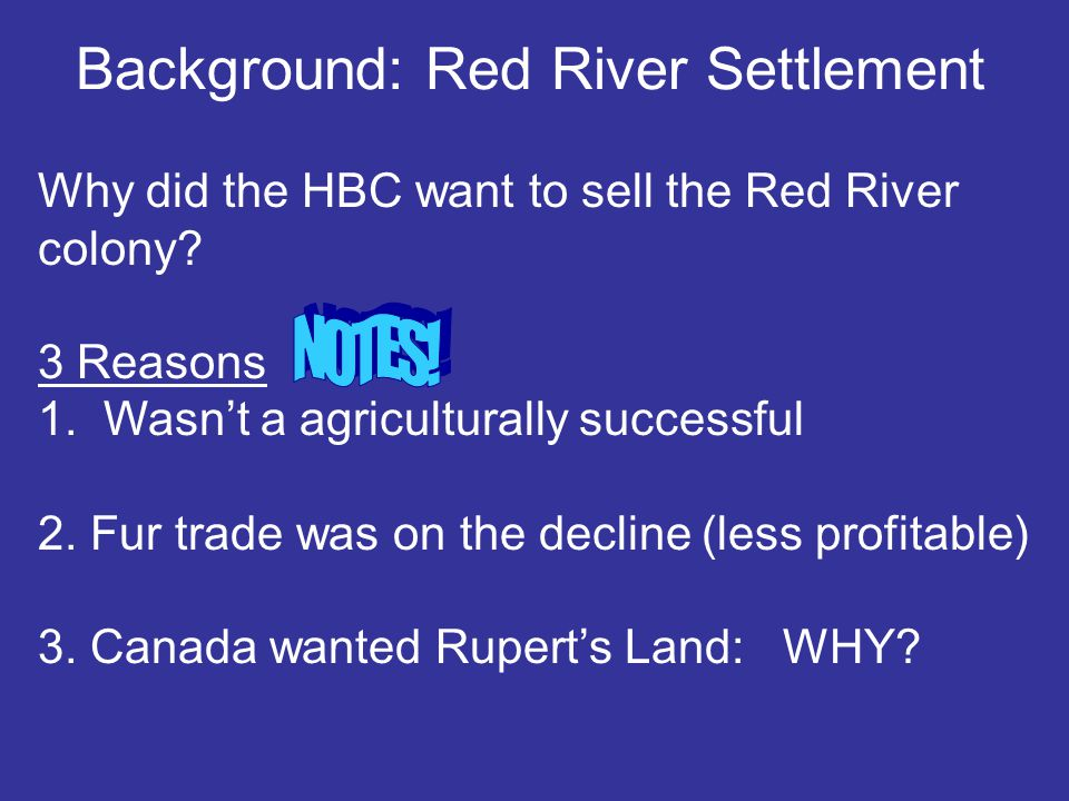 Why did the HBC want to sell the Red River colony? 3 Reasons 1. Wasn't a agriculturally successful 2. Fur trade was on the decline (less profitable) 3