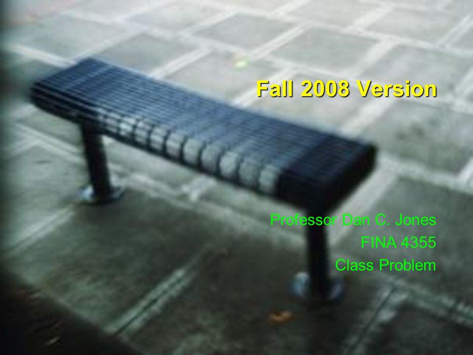 Fall 2008 Version Professor Dan C. Jones FINA 4355 Class Problem