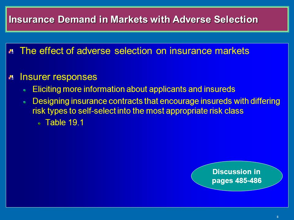 8 Insurance Demand in Markets with Adverse Selection The effect of adverse selection on insurance markets Insurer responses Eliciting more information about applicants and insureds Designing insurance contracts that encourage insureds with differing risk types to self-select into the most appropriate risk class Table 19.1 Discussion in pages 485-486