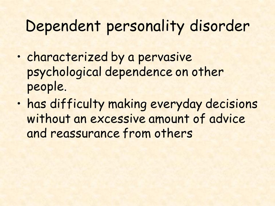 Dependent personality disorder characterized by a pervasive psychological dependence on other people. has difficulty making everyday decisions without
