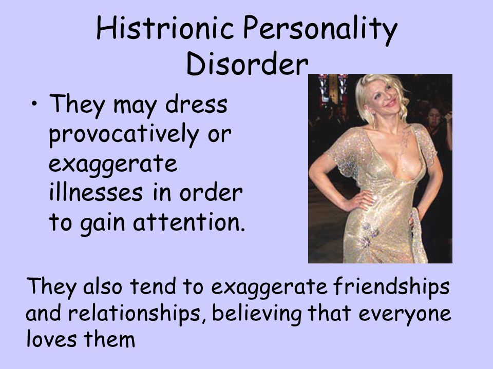 Histrionic Personality Disorder They may dress provocatively or exaggerate illnesses in order to gain attention. They also tend to exaggerate friendsh