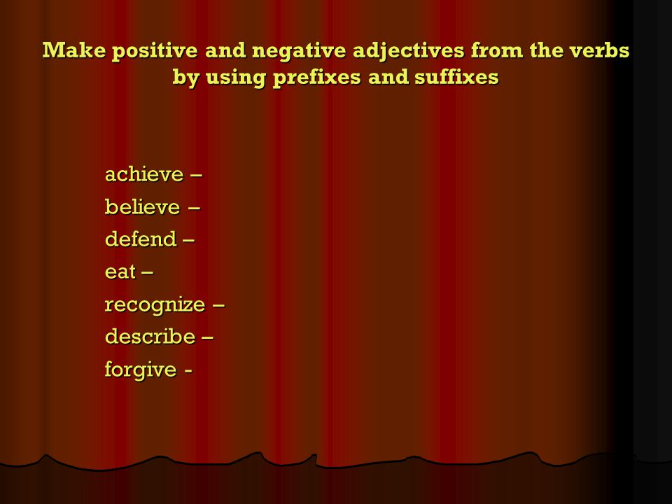 Make positive and negative adjectives from the verbs by using prefixes and suffixes achieve – believe – defend – eat – recognize – describe – forgive -