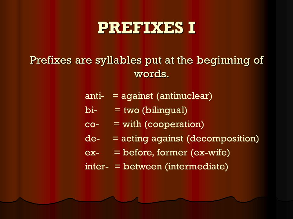 PREFIXES mono- = one (monolingual)  non- = not (non-stop)  over- = too much (overeat)  post- = after (postgraduate)  pre- = before (prejudge)  pro- = in favour of (pro-american)  re- = again (rearange) 