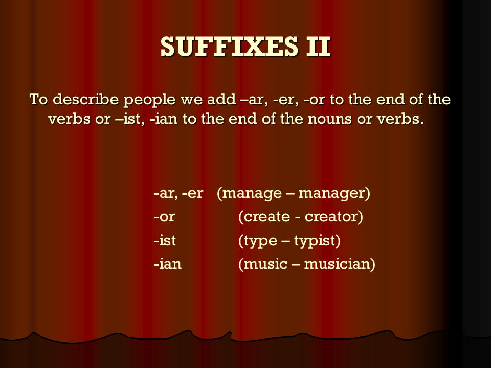 SUFFIXES II To describe people we add –ar, -er, -or to the end of the verbs or –ist, -ian to the end of the nouns or verbs.
