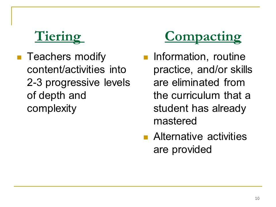 9 Two Kinds of Curriculum Compacting Basic Skills Compacting Spelling, Math Facts, Language Arts Basic Skills Pre-testing or other quick pre-assessmen