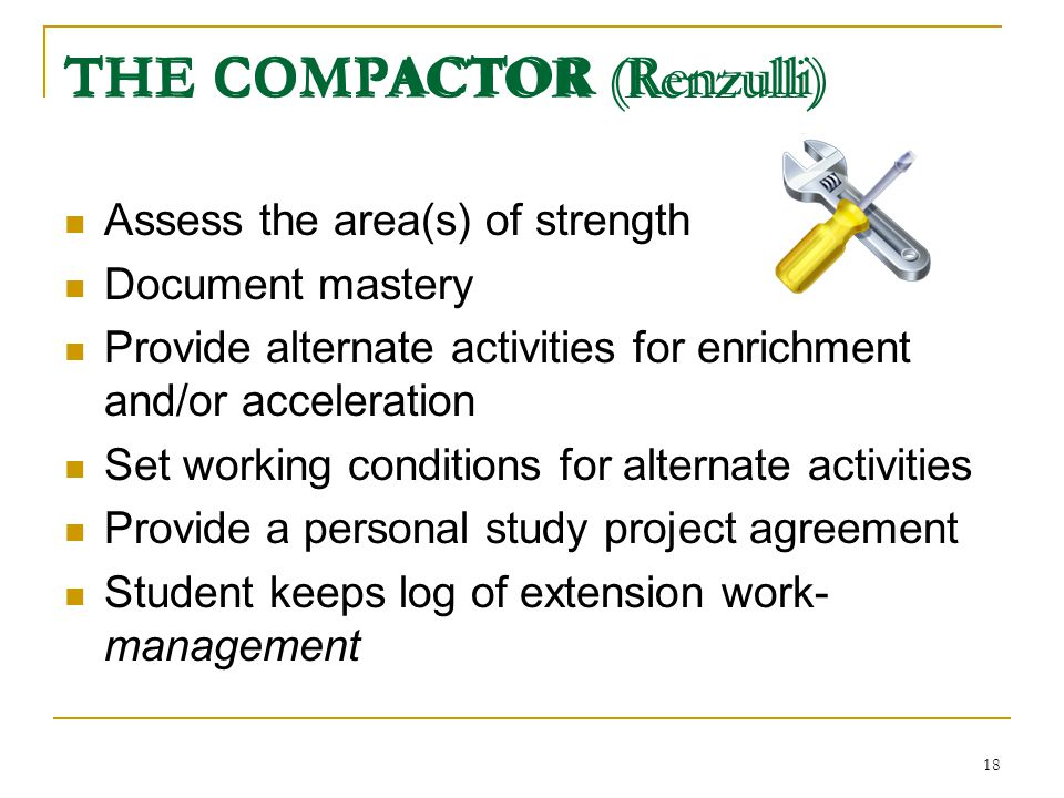 17 Example for Students to Compact Mastery 90% or higher on the pre-assessment Compact out of the entire lesson or unit Partial Mastery 80% or higher
