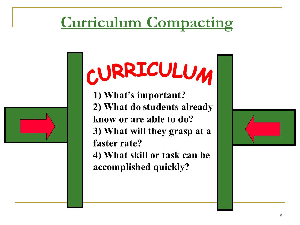 7 What is Curriculum Compacting? (Reis and Renzulli) Instructional strategy …  streamlines the grade-level curriculum  allows more time for challeng