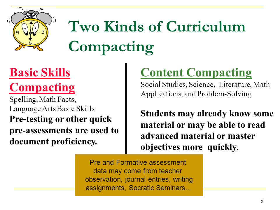 8 Curriculum Compacting 1) What's important? 2) What do students already know or are able to do? 3) What will they grasp at a faster rate? 4) What ski