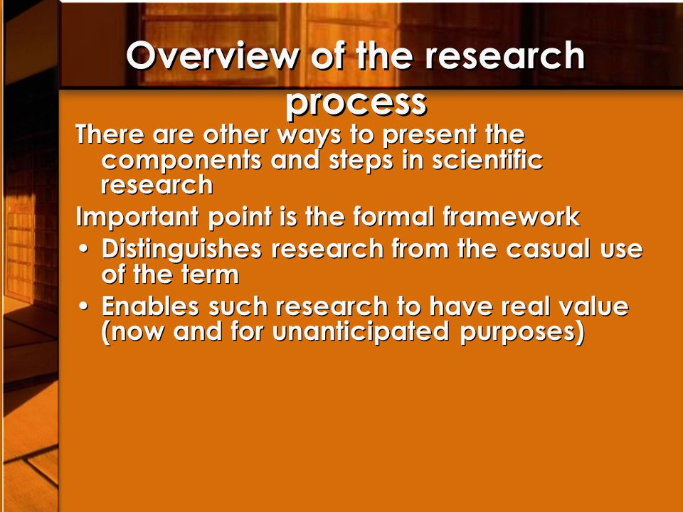 Overview of the research process There are other ways to present the components and steps in scientific research Important point is the formal framewo