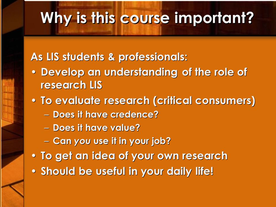 Why is this course important? As LIS students & professionals: Develop an understanding of the role of research LIS To evaluate research (critical con
