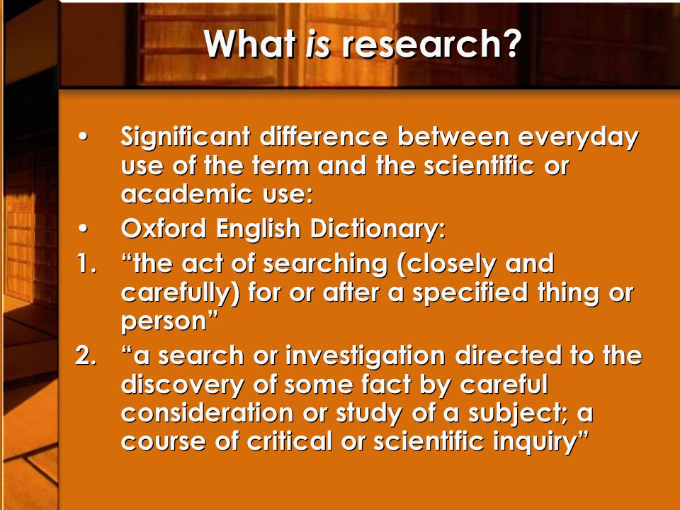 "What is research? Significant difference between everyday use of the term and the scientific or academic use: Oxford English Dictionary: 1.""the act of"