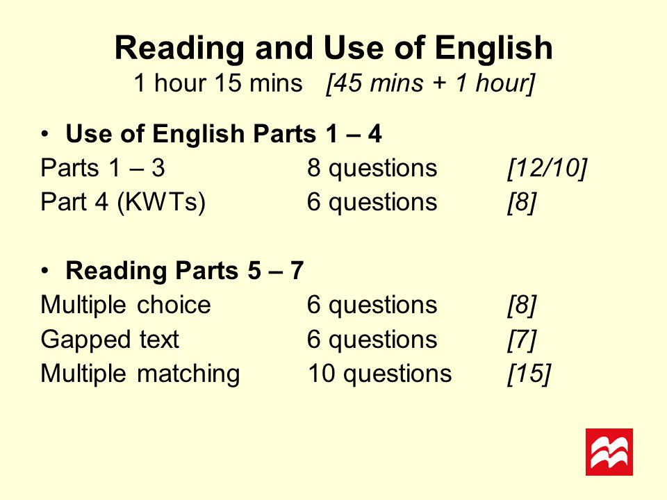 Reading and Use of English 1 hour 15 mins [45 mins + 1 hour] Use of English Parts 1 – 4 Parts 1 – 38 questions [12/10] Part 4 (KWTs) 6 questions[8] Re