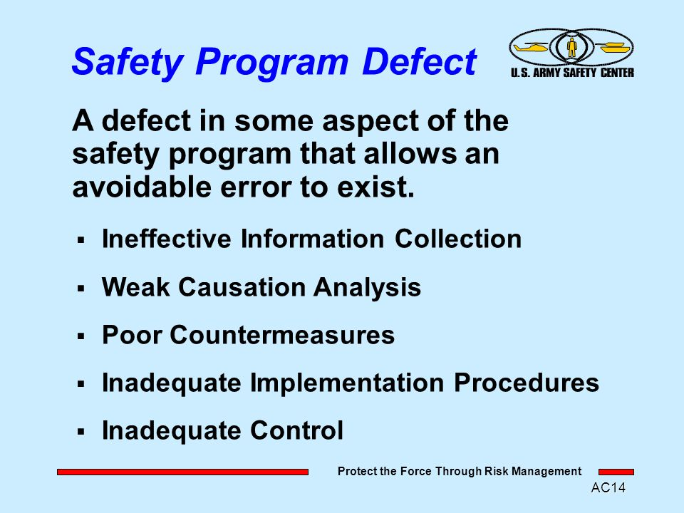 Protect the Force Through Risk Management AC13 System defects occur because of Managers design the Systems Modern Causation Model OPERATING ERRORS RESULT: -No damage or injury -Many fatalities -Major damage MISHAP (POSSIBLE) SYSTEM DEFECTS COMMAND ERROR MANAGEMENT / COMMAND ERROR