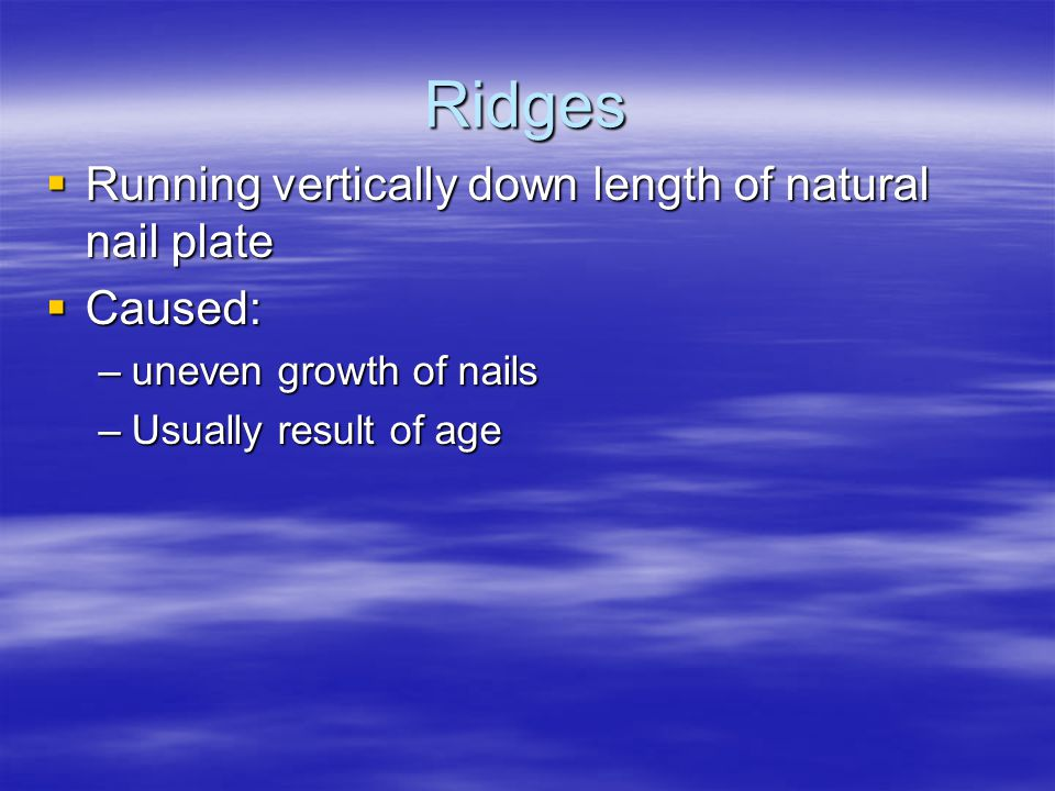Ridges  Running vertically down length of natural nail plate  Caused: –uneven growth of nails –Usually result of age