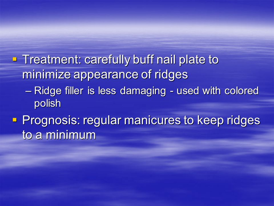  Treatment: carefully buff nail plate to minimize appearance of ridges –Ridge filler is less damaging - used with colored polish  Prognosis: regular