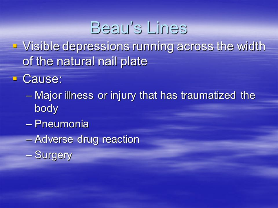 Beau's Lines  Visible depressions running across the width of the natural nail plate  Cause: –Major illness or injury that has traumatized the body