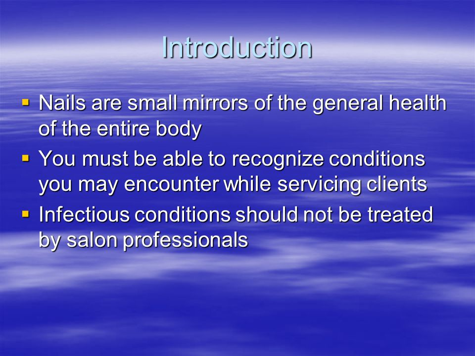 Introduction  Nails are small mirrors of the general health of the entire body  You must be able to recognize conditions you may encounter while ser