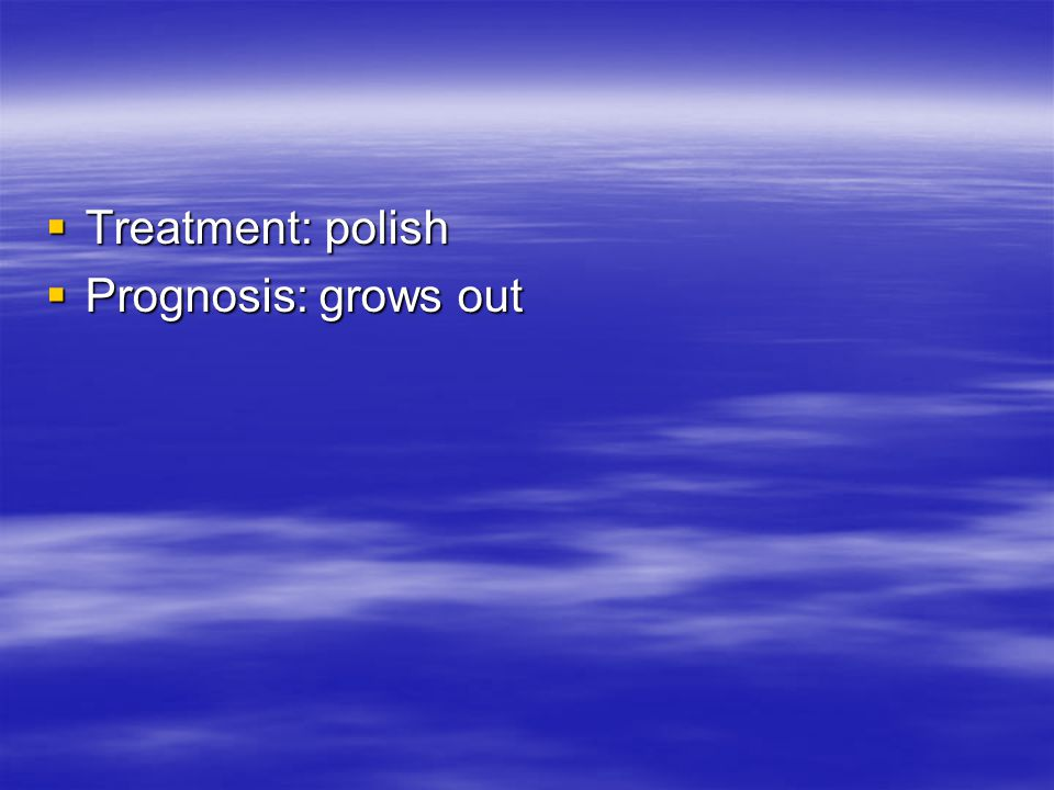  Treatment: polish  Prognosis: grows out