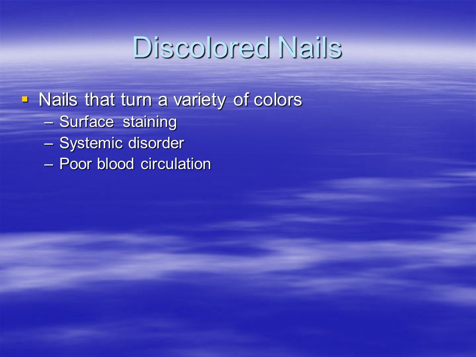 Discolored Nails  Nails that turn a variety of colors –Surface staining –Systemic disorder –Poor blood circulation