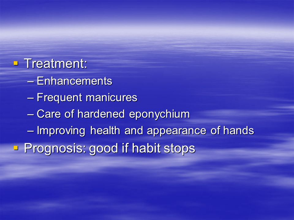  Treatment: –Enhancements –Frequent manicures –Care of hardened eponychium –Improving health and appearance of hands  Prognosis: good if habit stops