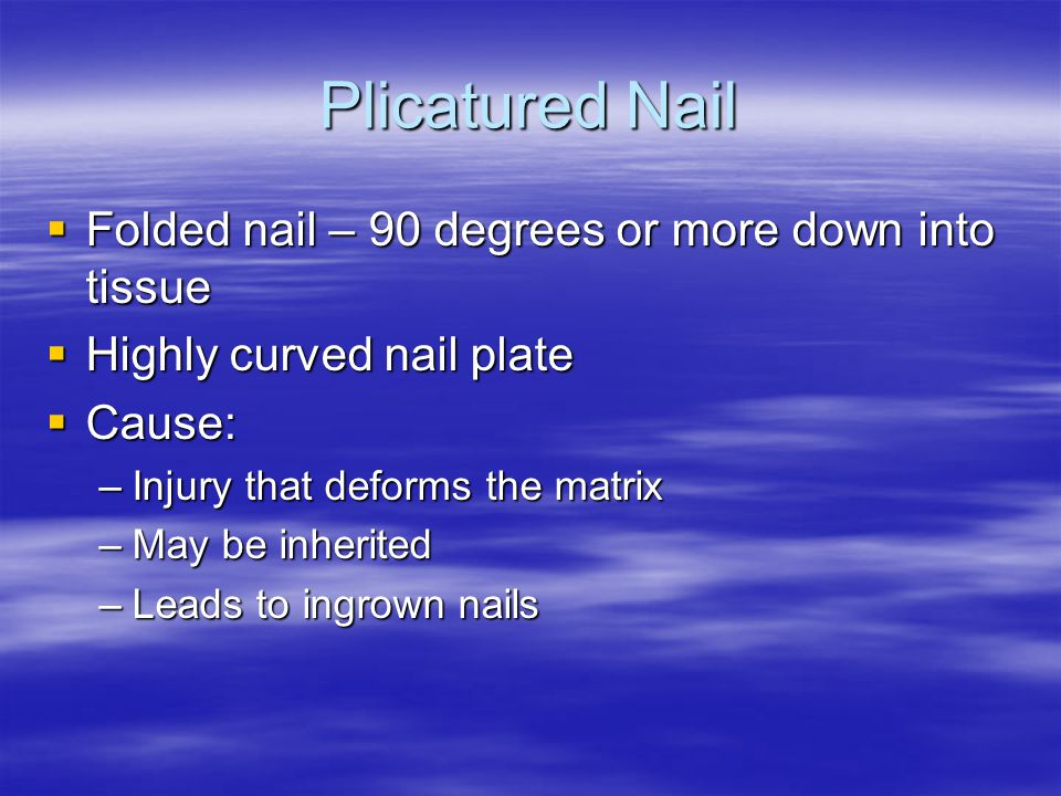 Plicatured Nail  Folded nail – 90 degrees or more down into tissue  Highly curved nail plate  Cause: –Injury that deforms the matrix –May be inheri