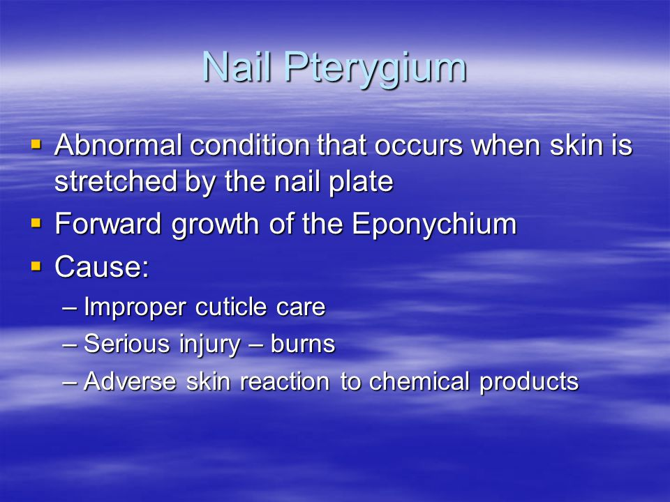 Nail Pterygium  Abnormal condition that occurs when skin is stretched by the nail plate  Forward growth of the Eponychium  Cause: –Improper cuticle