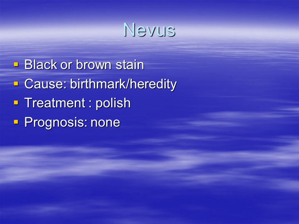 Nevus  Black or brown stain  Cause: birthmark/heredity  Treatment : polish  Prognosis: none
