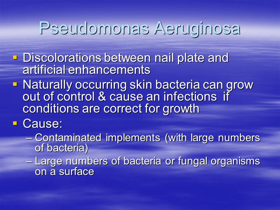 Pseudomonas Aeruginosa  Discolorations between nail plate and artificial enhancements  Naturally occurring skin bacteria can grow out of control & c