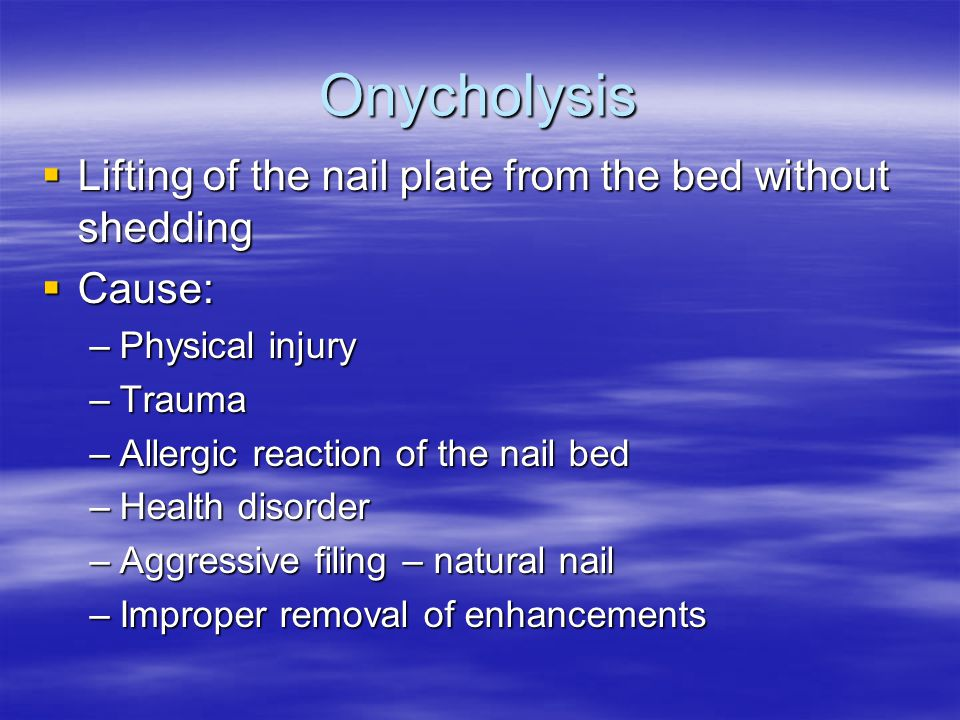 Onycholysis  Lifting of the nail plate from the bed without shedding  Cause: –Physical injury –Trauma –Allergic reaction of the nail bed –Health dis