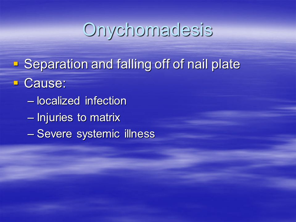 Onychomadesis  Separation and falling off of nail plate  Cause: –localized infection –Injuries to matrix –Severe systemic illness