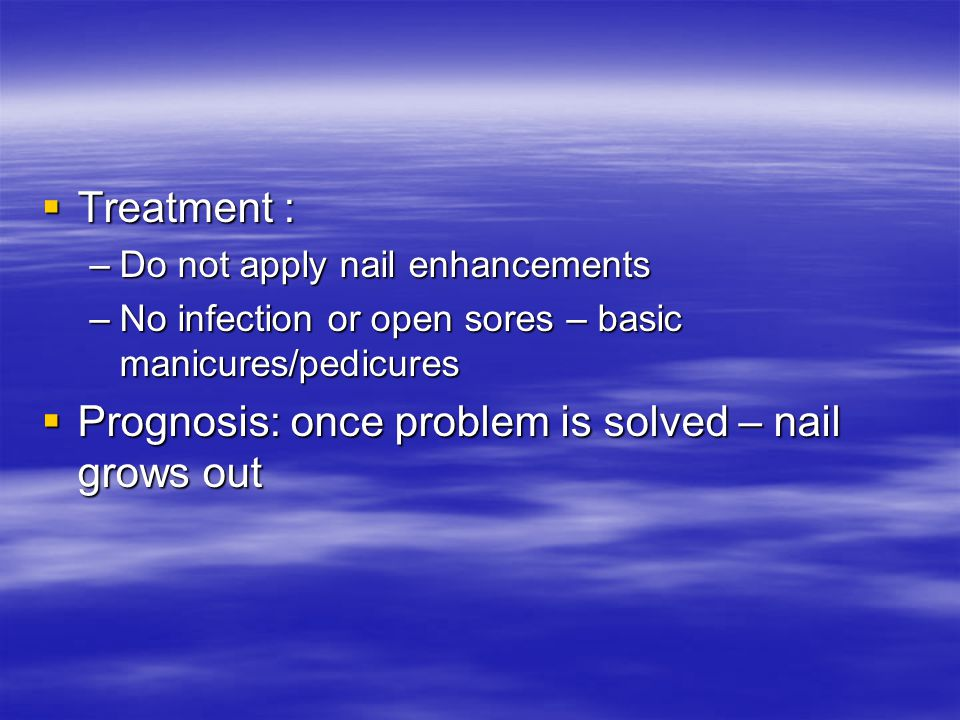  Treatment : –Do not apply nail enhancements –No infection or open sores – basic manicures/pedicures  Prognosis: once problem is solved – nail grows