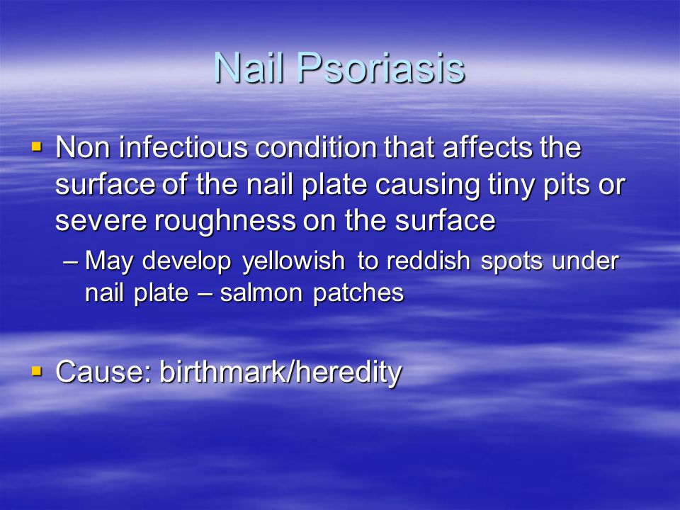 Nail Psoriasis  Non infectious condition that affects the surface of the nail plate causing tiny pits or severe roughness on the surface –May develop