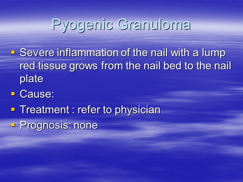 Pyogenic Granuloma  Severe inflammation of the nail with a lump red tissue grows from the nail bed to the nail plate  Cause:  Treatment : refer to