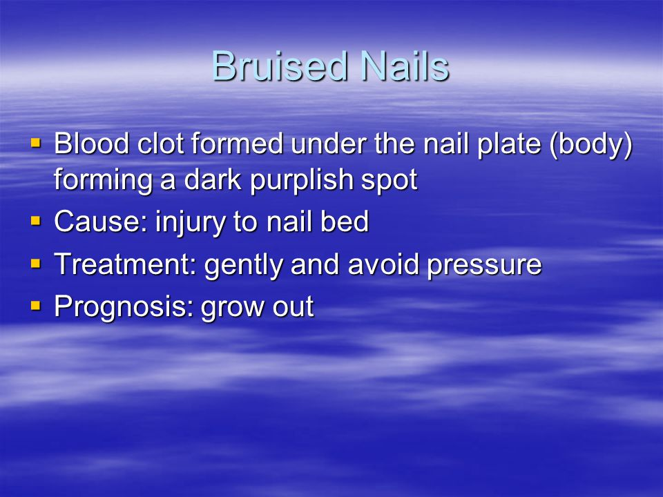Bruised Nails  Blood clot formed under the nail plate (body) forming a dark purplish spot  Cause: injury to nail bed  Treatment: gently and avoid p