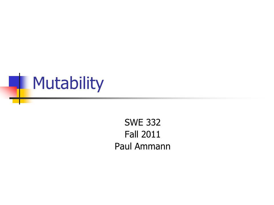 Mutability SWE 332 Fall 2011 Paul Ammann