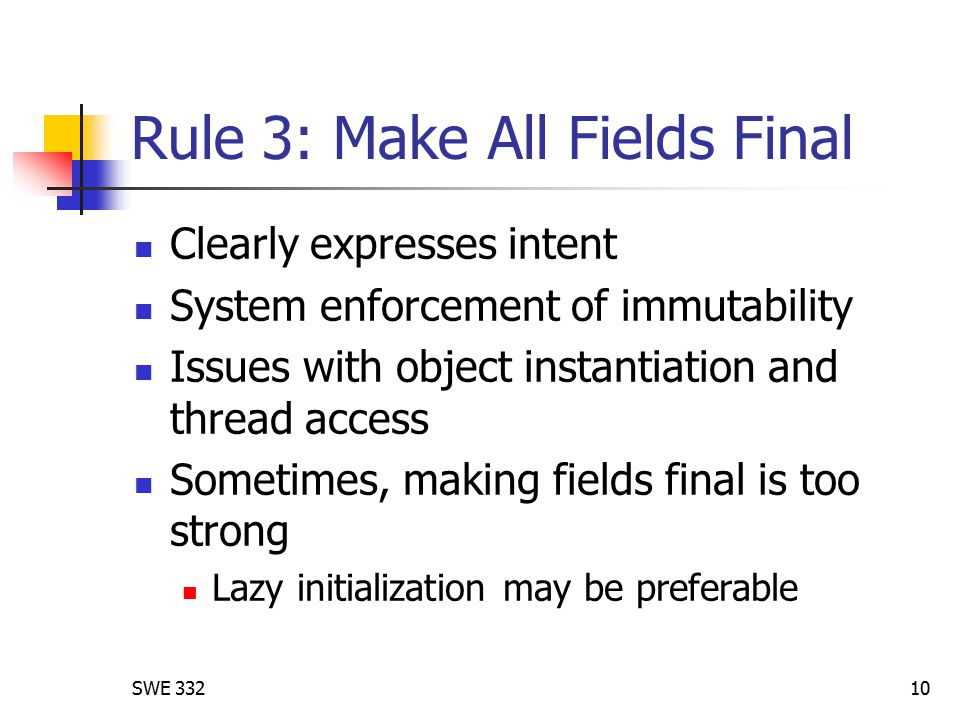 SWE 33210 Rule 3: Make All Fields Final Clearly expresses intent System enforcement of immutability Issues with object instantiation and thread access Sometimes, making fields final is too strong Lazy initialization may be preferable