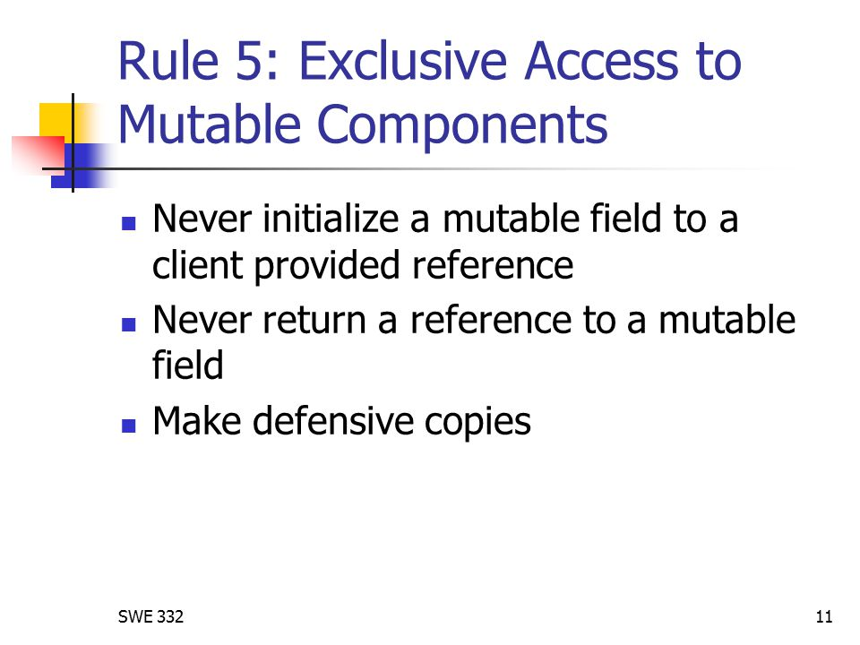SWE 33211 Rule 5: Exclusive Access to Mutable Components Never initialize a mutable field to a client provided reference Never return a reference to a mutable field Make defensive copies