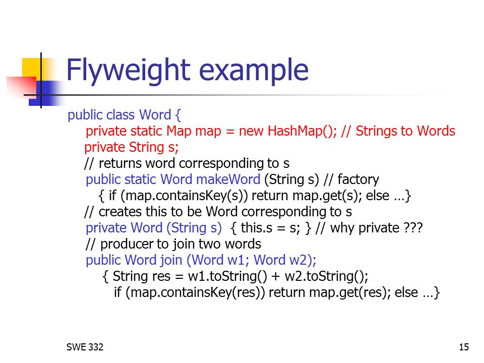 SWE 33215 Flyweight example public class Word { private static Map map = new HashMap(); // Strings to Words private String s; // returns word corresponding to s public static Word makeWord (String s) // factory { if (map.containsKey(s)) return map.get(s); else …} // creates this to be Word corresponding to s private Word (String s) { this.s = s; } // why private .