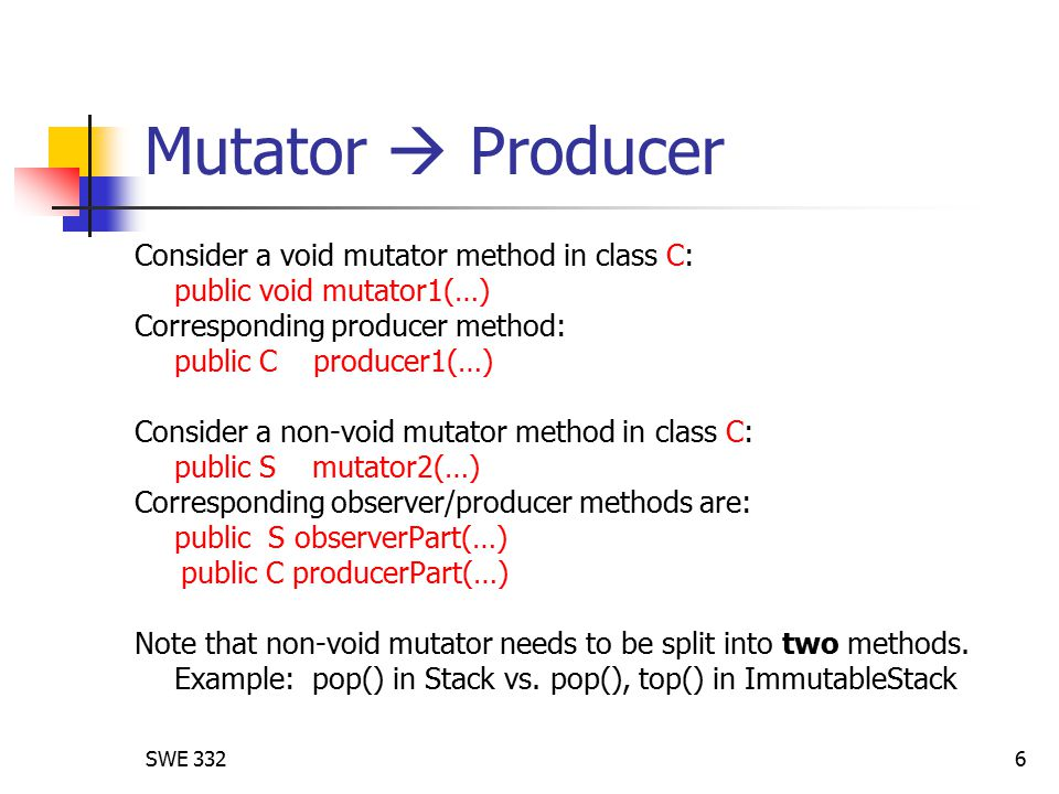 SWE 3326 Mutator  Producer Consider a void mutator method in class C: public void mutator1(…) Corresponding producer method: public C producer1(…) Consider a non-void mutator method in class C: public S mutator2(…) Corresponding observer/producer methods are: public S observerPart(…) public C producerPart(…) Note that non-void mutator needs to be split into two methods.