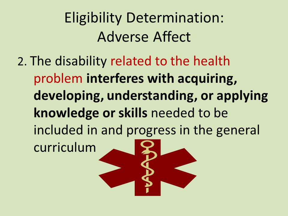 Eligibility Determination: Adverse Affect 1.The disability related to the health problem impedes progress to the extent that educational performance is significantly and consistently below the level of similar age peers.