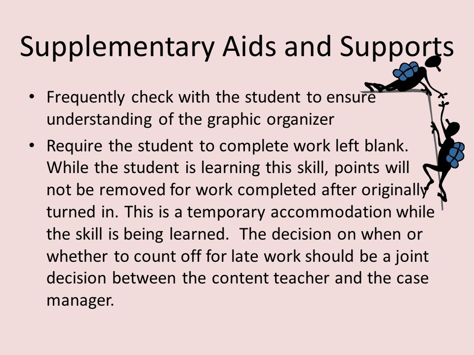 Specially Designed Instruction Directly teach the student to use a graphic organizer to complete writing assignments Directly teach the student to divide worksheets into sections and scan work for missed items before turning it in Directly teach a system of self assessment: – Did I complete all items.
