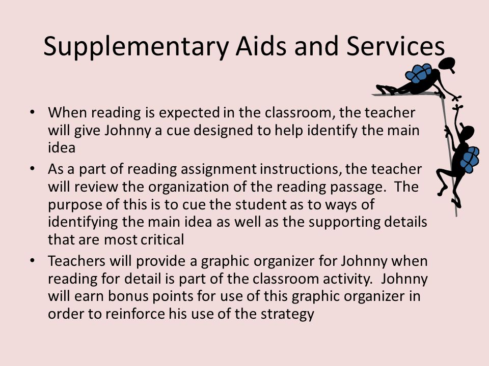 Specially Designed Instruction Direct instruction in pre-reading strategies to set the stage for identification of the main concept Direct instruction in text cues which point to the main idea Direct instruction in the use of a graphic organizer to take short notes when reading.