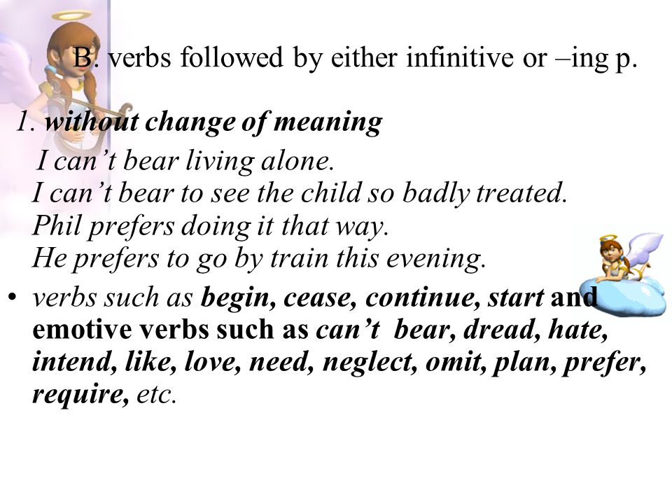 B. verbs followed by either infinitive or –ing p. 1. without change of meaning I can't bear living alone. I can't bear to see the child so badly treat
