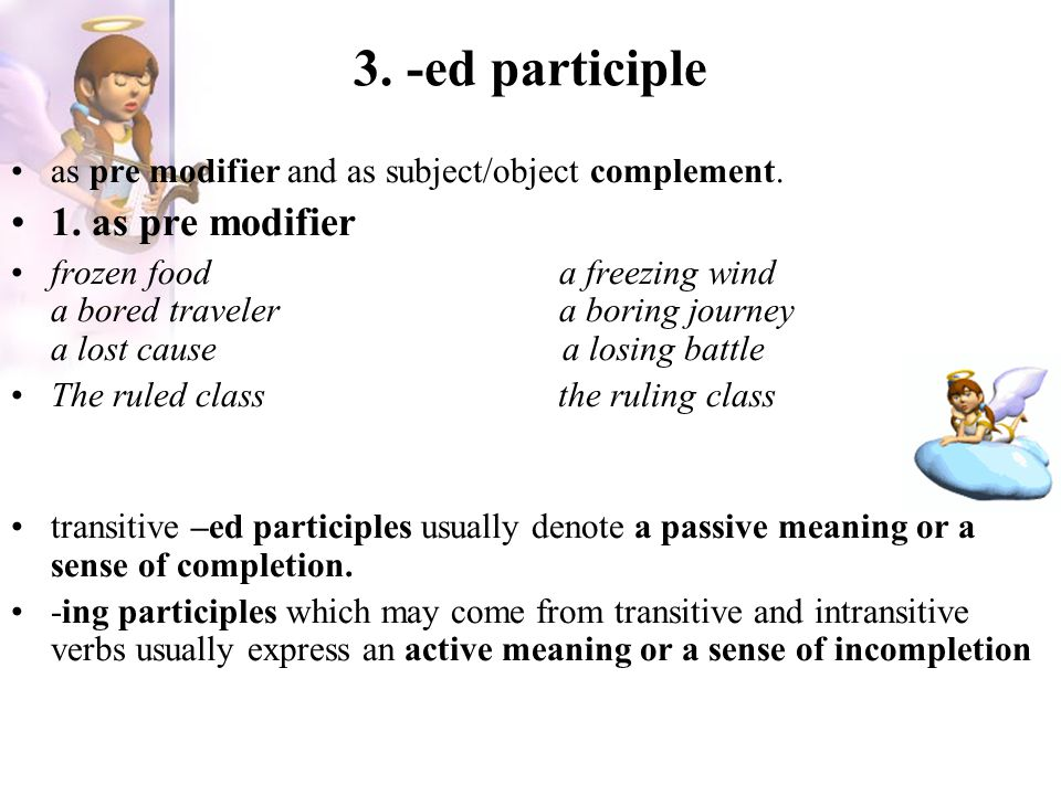 3. -ed participle as pre modifier and as subject/object complement. 1. as pre modifier frozen food a freezing wind a bored traveler a boring journey a