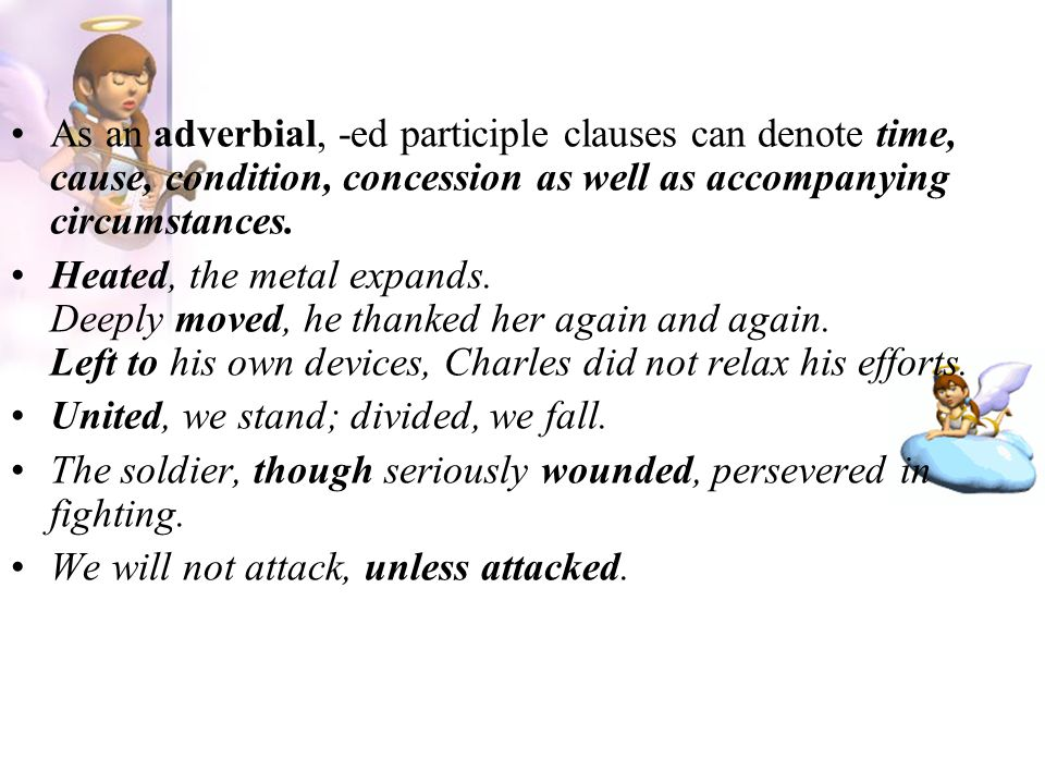 As an adverbial, -ed participle clauses can denote time, cause, condition, concession as well as accompanying circumstances. Heated, the metal expands