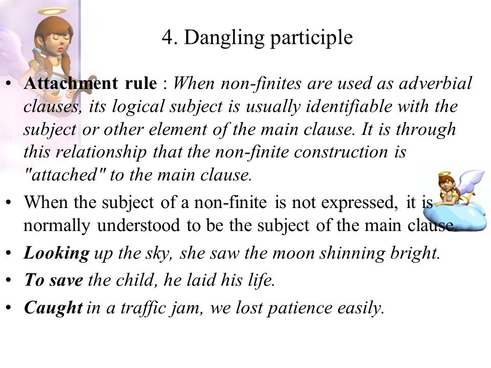 4. Dangling participle Attachment rule : When non-finites are used as adverbial clauses, its logical subject is usually identifiable with the subject