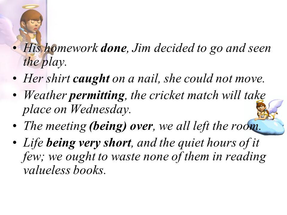 His homework done, Jim decided to go and seen the play. Her shirt caught on a nail, she could not move. Weather permitting, the cricket match will tak